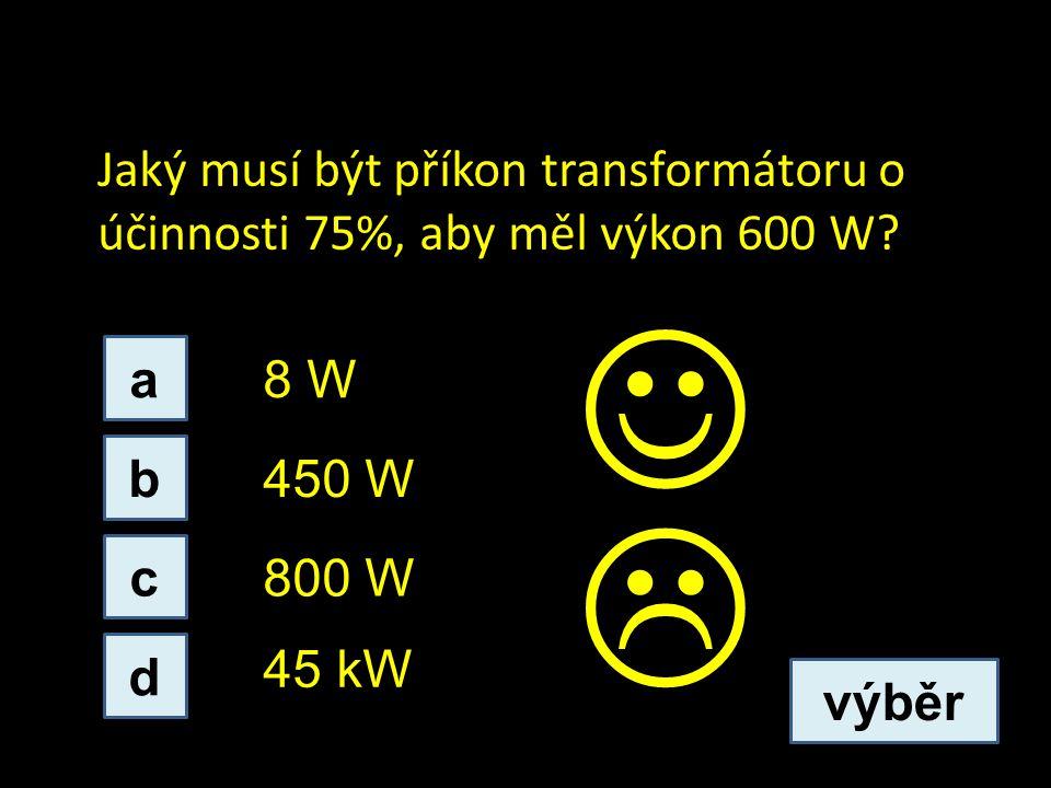 Jaký musí být příkon transformátoru o účinnosti 75%, aby měl výkon 600 W? a c b d 45 kW 800 W 8 W 450 W výběr 