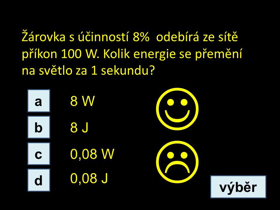 Žárovka s účinností 8% odebírá ze sítě příkon 100 W. Kolik energie se přemění na světlo za 1 sekundu? c b a d 0,08 J 8 J 0,08 W 8 W výběr 