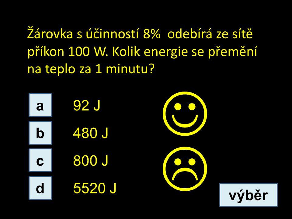 Žárovka s účinností 8% odebírá ze sítě příkon 100 W. Kolik energie se přemění na teplo za 1 minutu? b d c a 800 J 480 J 92 J 5520 J výběr 