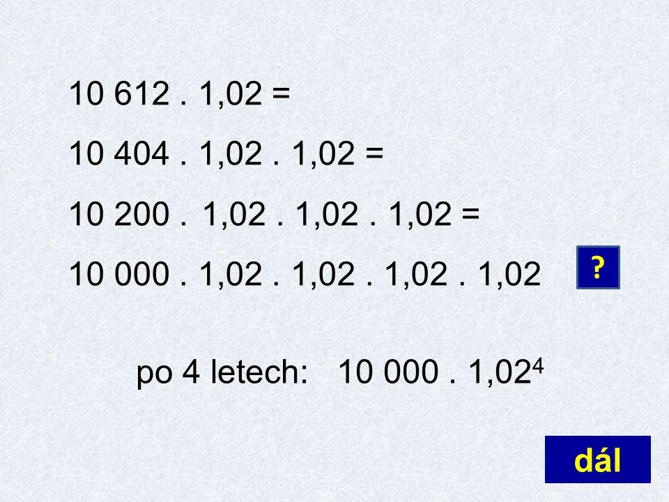10 612. 1,02 = 10 404. 1,02. 1,02 = 10 200. 1,02. 1,02. 1,02 = 10 000. 1,02. 1,02. 1,02. 1,02 dál ? po 4 letech:10 000. 1,02 4