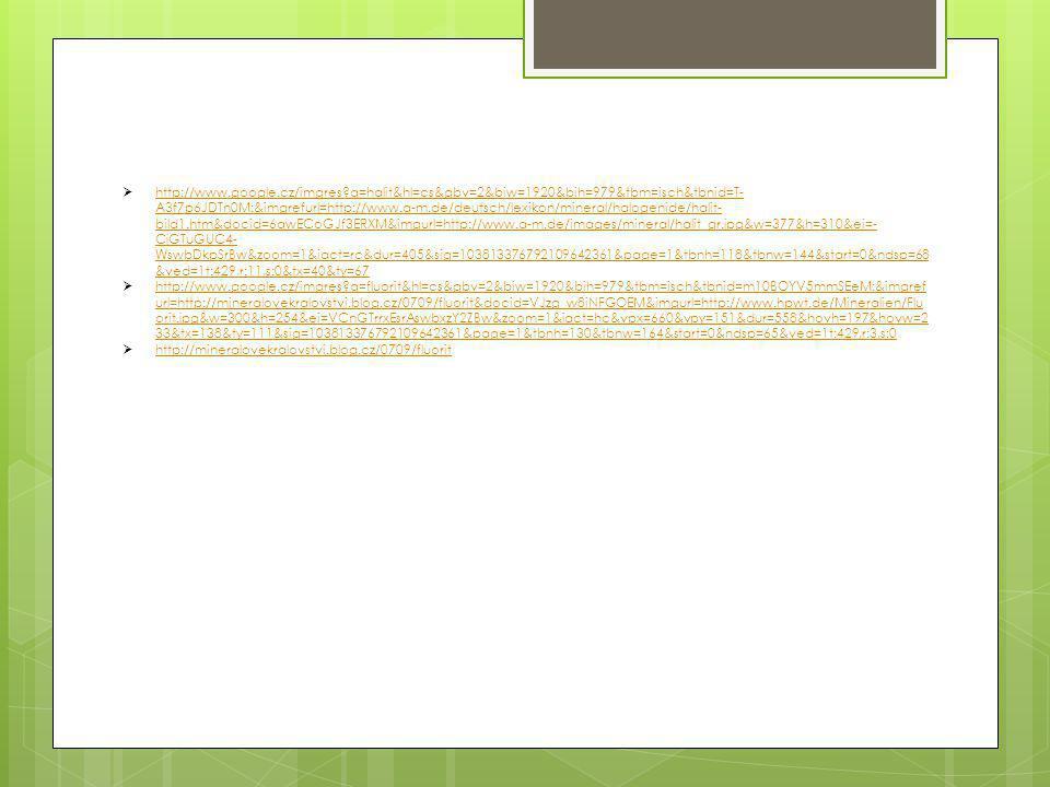  http://www.google.cz/imgres q=halit&hl=cs&gbv=2&biw=1920&bih=979&tbm=isch&tbnid=T- A3f7p6JDTn0M:&imgrefurl=http://www.a-m.de/deutsch/lexikon/mineral/halogenide/halit- bild1.htm&docid=6qwECoGJf3ERXM&imgurl=http://www.a-m.de/images/mineral/halit_gr.jpg&w=377&h=310&ei=- CjGTuGUC4- WswbDkpSrBw&zoom=1&iact=rc&dur=405&sig=103813376792109642361&page=1&tbnh=118&tbnw=144&start=0&ndsp=68 &ved=1t:429,r:11,s:0&tx=40&ty=67 http://www.google.cz/imgres q=halit&hl=cs&gbv=2&biw=1920&bih=979&tbm=isch&tbnid=T- A3f7p6JDTn0M:&imgrefurl=http://www.a-m.de/deutsch/lexikon/mineral/halogenide/halit- bild1.htm&docid=6qwECoGJf3ERXM&imgurl=http://www.a-m.de/images/mineral/halit_gr.jpg&w=377&h=310&ei=- CjGTuGUC4- WswbDkpSrBw&zoom=1&iact=rc&dur=405&sig=103813376792109642361&page=1&tbnh=118&tbnw=144&start=0&ndsp=68 &ved=1t:429,r:11,s:0&tx=40&ty=67  http://www.google.cz/imgres q=fluorit&hl=cs&gbv=2&biw=1920&bih=979&tbm=isch&tbnid=m10BOYV5mmSEeM:&imgref url=http://mineralovekralovstvi.blog.cz/0709/fluorit&docid=VJzg_w8iNFGOEM&imgurl=http://www.hpwt.de/Mineralien/Flu orit.jpg&w=300&h=254&ei=VCnGTrrxEsrAswbxzY2ZBw&zoom=1&iact=hc&vpx=660&vpy=151&dur=558&hovh=197&hovw=2 33&tx=138&ty=111&sig=103813376792109642361&page=1&tbnh=130&tbnw=164&start=0&ndsp=65&ved=1t:429,r:3,s:0 http://www.google.cz/imgres q=fluorit&hl=cs&gbv=2&biw=1920&bih=979&tbm=isch&tbnid=m10BOYV5mmSEeM:&imgref url=http://mineralovekralovstvi.blog.cz/0709/fluorit&docid=VJzg_w8iNFGOEM&imgurl=http://www.hpwt.de/Mineralien/Flu orit.jpg&w=300&h=254&ei=VCnGTrrxEsrAswbxzY2ZBw&zoom=1&iact=hc&vpx=660&vpy=151&dur=558&hovh=197&hovw=2 33&tx=138&ty=111&sig=103813376792109642361&page=1&tbnh=130&tbnw=164&start=0&ndsp=65&ved=1t:429,r:3,s:0  http://mineralovekralovstvi.blog.cz/0709/fluorit http://mineralovekralovstvi.blog.cz/0709/fluorit