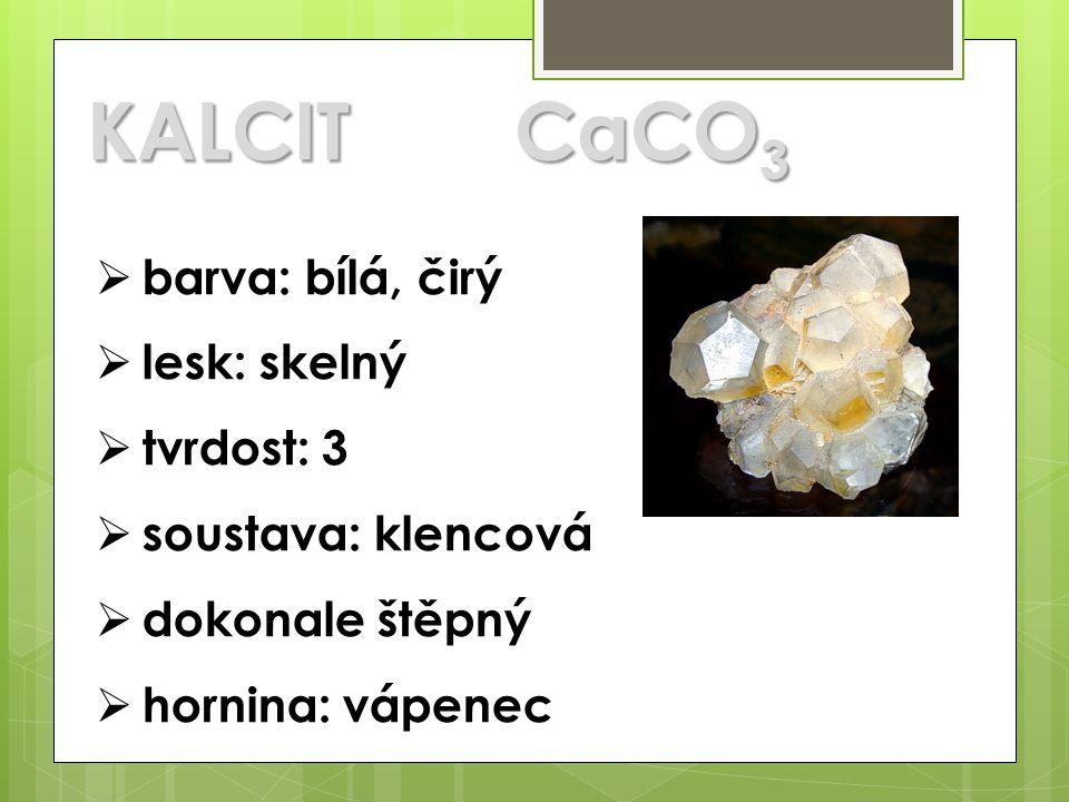 KALCITCaCO 3  barva: bílá, čirý  lesk: skelný  tvrdost: 3  soustava: klencová  dokonale štěpný  hornina: vápenec