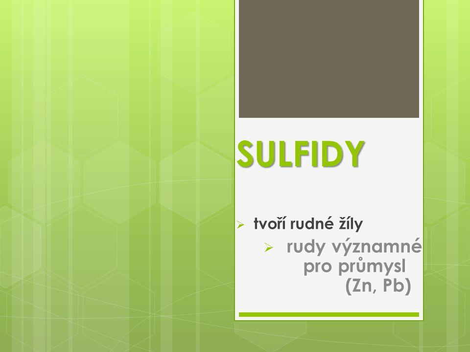 SULFIDY  tvoří rudné žíly  rudy významné pro průmysl (Zn, Pb)