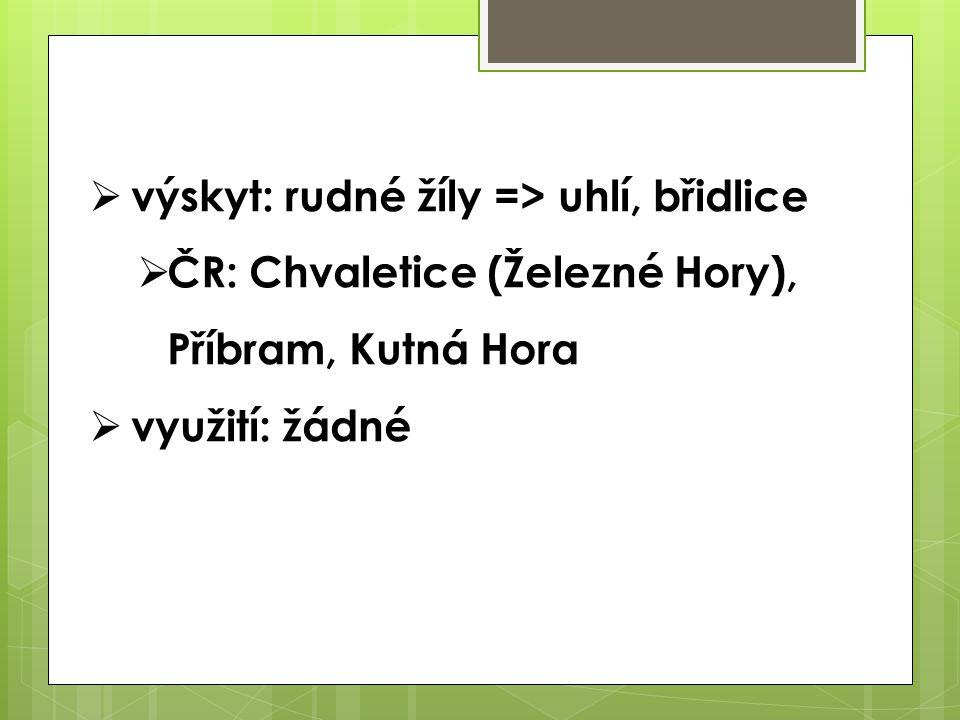  výskyt: rudné žíly => uhlí, břidlice  ČR: Chvaletice (Železné Hory), Příbram, Kutná Hora  využití: žádné