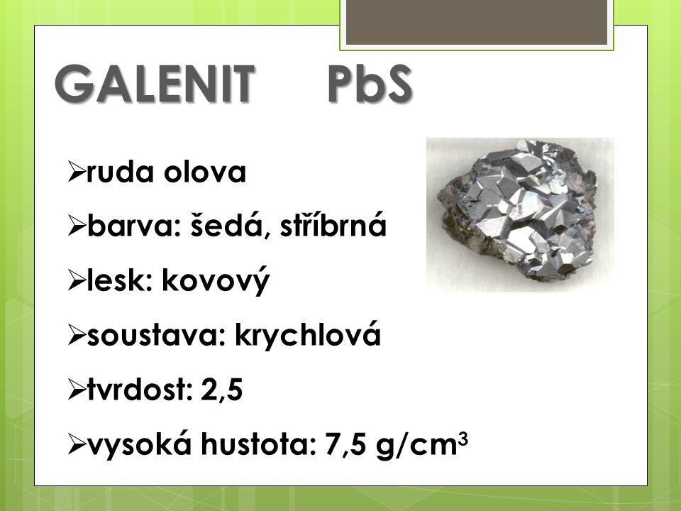 GALENITPbS  ruda olova  barva: šedá, stříbrná  lesk: kovový  soustava: krychlová  tvrdost: 2,5  vysoká hustota: 7,5 g/cm 3