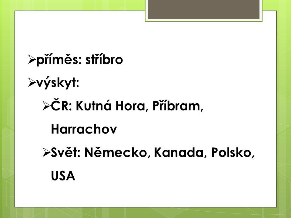  příměs: stříbro  výskyt:  ČR: Kutná Hora, Příbram, Harrachov  Svět: Německo, Kanada, Polsko, USA
