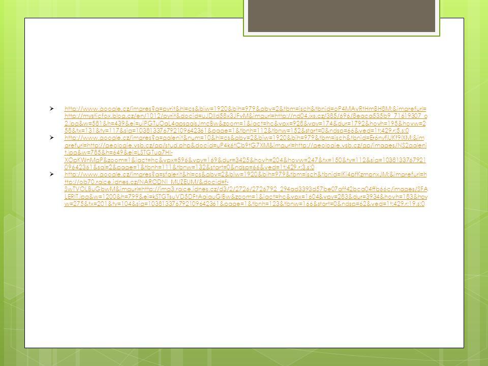  http://www.google.cz/imgres q=pyrit&hl=cs&biw=1920&bih=979&gbv=2&tbm=isch&tbnid=oP4MAvRtHmBH8M:&imgrefurl= http://mysticfox.blog.cz/en/1012/pyrit&docid=uJDlId58x3JFvM&imgurl=http://nd04.jxs.cz/385/696/8eaca535b9_71619307_o 2.jpg&w=581&h=439&ei=uiPGTuOaL4qpsgalsJmcBw&zoom=1&iact=hc&vpx=928&vpy=174&dur=1792&hovh=195&hovw=2 58&tx=131&ty=117&sig=103813376792109642361&page=1&tbnh=112&tbnw=152&start=0&ndsp=66&ved=1t:429,r:5,s:0 http://www.google.cz/imgres q=pyrit&hl=cs&biw=1920&bih=979&gbv=2&tbm=isch&tbnid=oP4MAvRtHmBH8M:&imgrefurl= http://mysticfox.blog.cz/en/1012/pyrit&docid=uJDlId58x3JFvM&imgurl=http://nd04.jxs.cz/385/696/8eaca535b9_71619307_o 2.jpg&w=581&h=439&ei=uiPGTuOaL4qpsgalsJmcBw&zoom=1&iact=hc&vpx=928&vpy=174&dur=1792&hovh=195&hovw=2 58&tx=131&ty=117&sig=103813376792109642361&page=1&tbnh=112&tbnw=152&start=0&ndsp=66&ved=1t:429,r:5,s:0  http://www.google.cz/imgres q=galenit&num=10&hl=cs&gbv=2&biw=1920&bih=979&tbm=isch&tbnid=Er6nyfjUKf9lXM:&im grefurl=http://geologie.vsb.cz/gp/stud.php&docid=uP4k6tCb9tG7XM&imgurl=http://geologie.vsb.cz/gp/images/NS2galeni t.jpg&w=785&h=649&ei=LSTGTuq7HI- XOpKWnMgP&zoom=1&iact=hc&vpx=596&vpy=169&dur=3425&hovh=204&hovw=247&tx=150&ty=112&sig=1038133767921 09642361&sqi=2&page=1&tbnh=111&tbnw=132&start=0&ndsp=66&ved=1t:429,r:3,s:0 http://www.google.cz/imgres q=galenit&num=10&hl=cs&gbv=2&biw=1920&bih=979&tbm=isch&tbnid=Er6nyfjUKf9lXM:&im grefurl=http://geologie.vsb.cz/gp/stud.php&docid=uP4k6tCb9tG7XM&imgurl=http://geologie.vsb.cz/gp/images/NS2galeni t.jpg&w=785&h=649&ei=LSTGTuq7HI- XOpKWnMgP&zoom=1&iact=hc&vpx=596&vpy=169&dur=3425&hovh=204&hovw=247&tx=150&ty=112&sig=1038133767921 09642361&sqi=2&page=1&tbnh=111&tbnw=132&start=0&ndsp=66&ved=1t:429,r:3,s:0  http://www.google.cz/imgres q=sfalerit&hl=cs&gbv=2&biw=1920&bih=979&tbm=isch&tbnid=IKi4pfKzmpnxJM:&imgrefurl=h ttp://ob70.rajce.idnes.cz/NARODNI_MUZEUM/&docid=f- SwTVOLBuGbwM&imgurl=http://img3.rajce.idnes.cz/d3/2/2726/2726792_294ad3393d57be07aff42bca04ffb66c/images/SFA LERIT.jpg&w=12