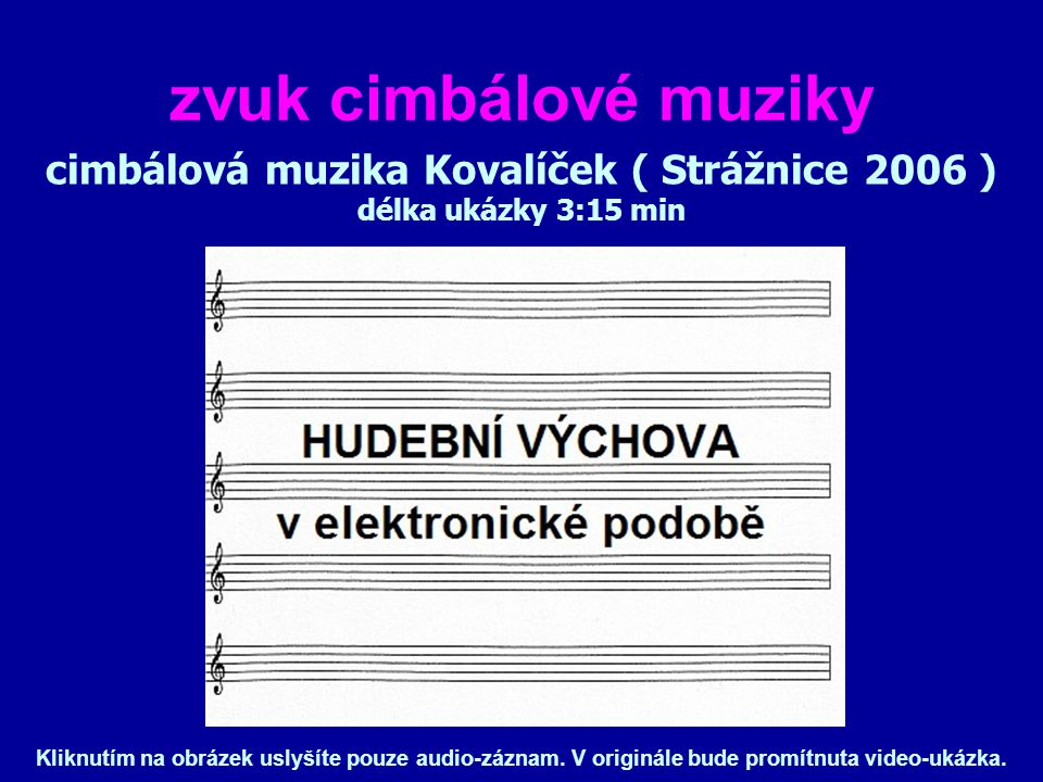 zvuk cimbálové muziky cimbálová muzika Kovalíček ( Strážnice 2006 ) délka ukázky 3:15 min Kliknutím na obrázek uslyšíte pouze audio-záznam.