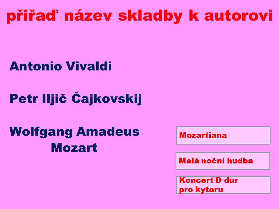 Antonio Vivaldi Petr Iljič Čajkovskij Wolfgang Amadeus Mozart přiřaď název skladby k autorovi