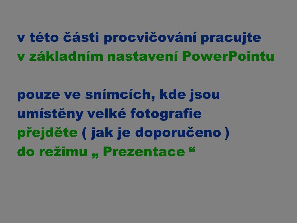 v této části procvičování pracujte v základním nastavení PowerPointu pouze ve snímcích, kde jsou umístěny velké fotografie přejděte ( jak je doporučen