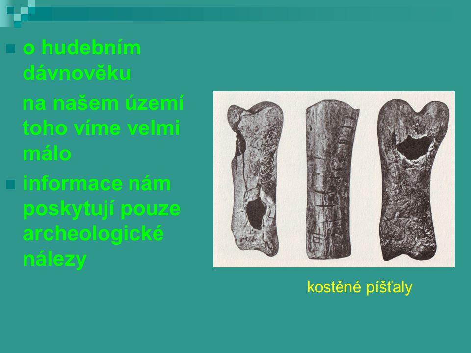 o hudebním dávnověku na našem území toho víme velmi málo informace nám poskytují pouze archeologické nálezy kostěné píšťaly