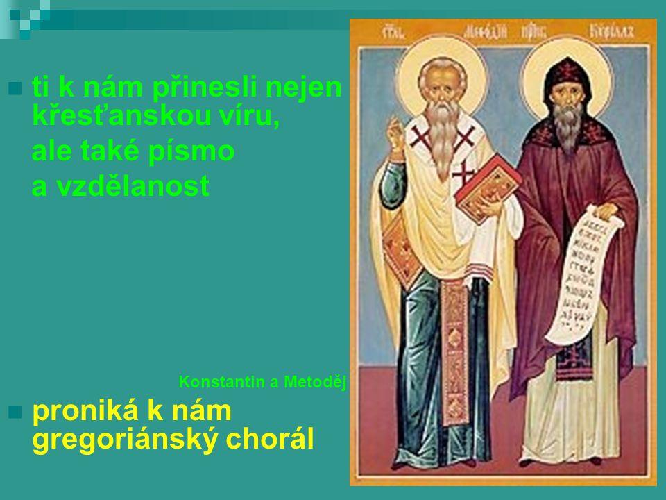 ti k nám přinesli nejen křesťanskou víru, ale také písmo a vzdělanost Konstantin a Metoděj proniká k nám gregoriánský chorál