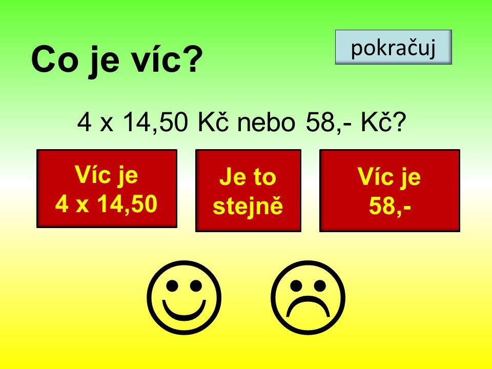 Co je víc? 4 x 14,50 Kč nebo 58,- Kč? pokračuj Víc je 4 x 14,50 Víc je 58,- Je to stejně 