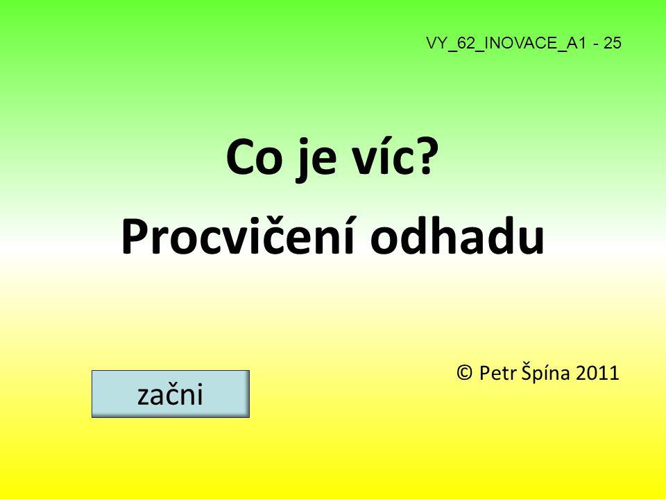 Co je víc? Procvičení odhadu © Petr Špína 2011 začni VY_62_INOVACE_A1 - 25