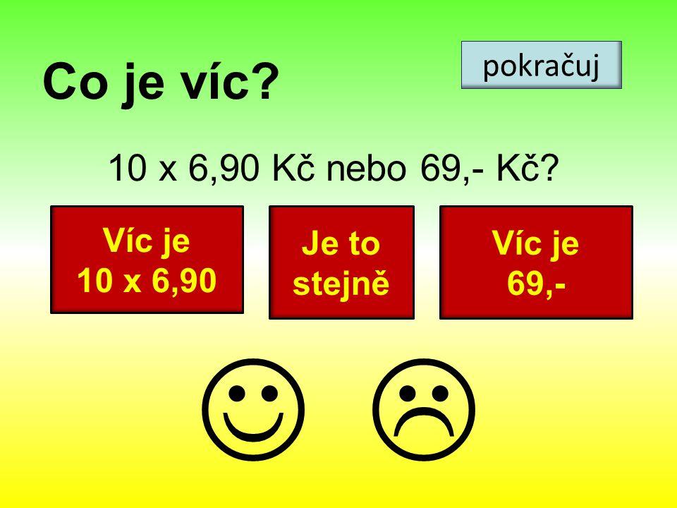 Co je víc? 10 x 6,90 Kč nebo 69,- Kč? pokračuj Víc je 10 x 6,90 Víc je 69,- Je to stejně 