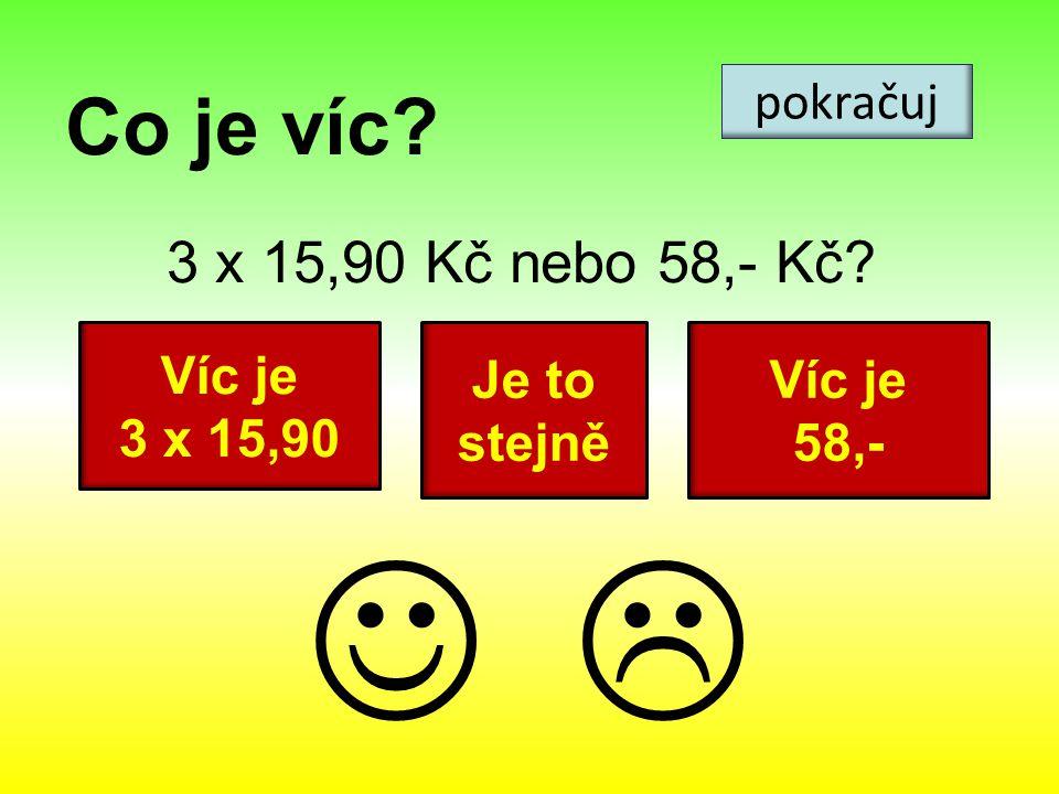 Co je víc? 3 x 15,90 Kč nebo 58,- Kč? pokračuj Víc je 3 x 15,90 Víc je 58,- Je to stejně 