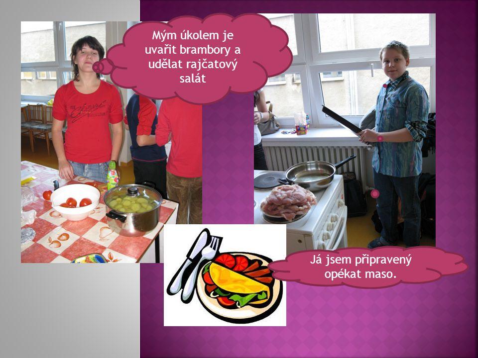 Mým úkolem je uvařit brambory a udělat rajčatový salát Já jsem připravený opékat maso.