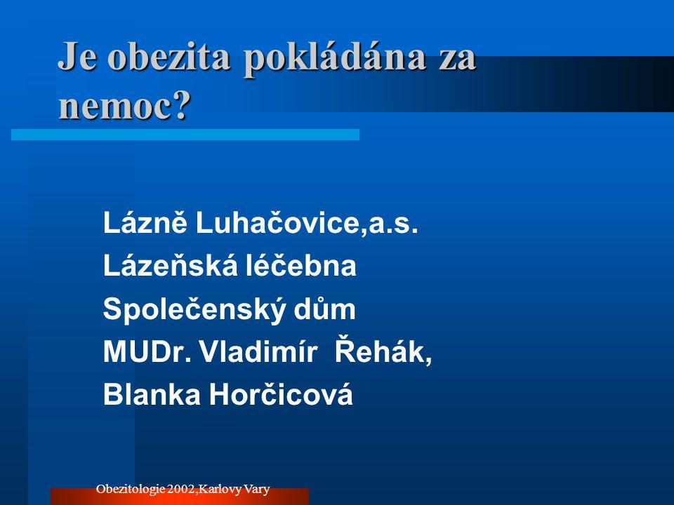 Obezitologie 2002,Karlovy Vary Je obezita pokládána za nemoc? Lázně Luhačovice,a.s. Lázeňská léčebna Společenský dům MUDr. Vladimír Řehák, Blanka Horč