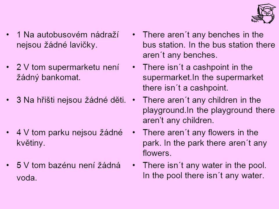 1 Na autobusovém nádraží nejsou žádné lavičky. 2 V tom supermarketu není žádný bankomat.
