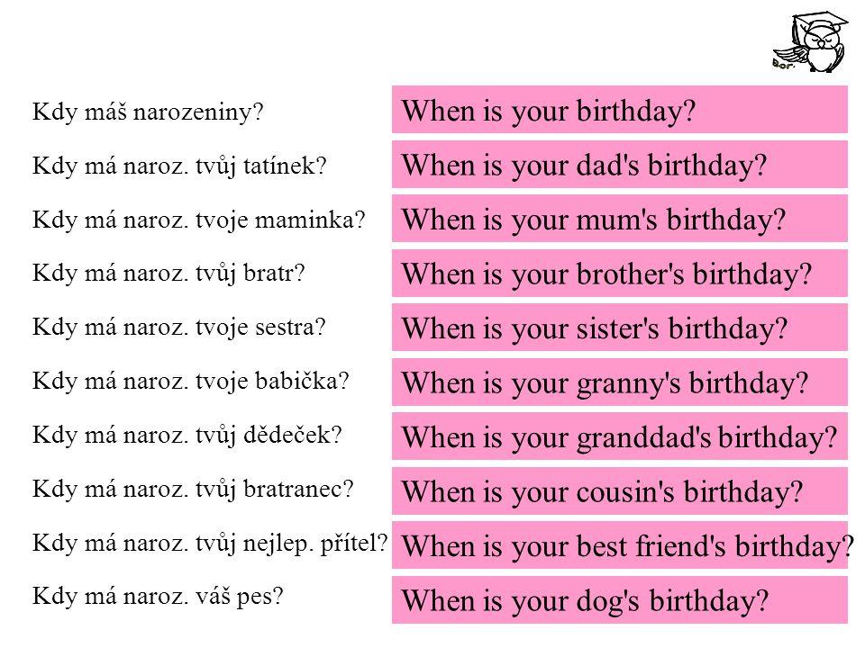 Kdy máš narozeniny? Kdy má naroz. tvůj tatínek? Kdy má naroz. tvoje maminka? Kdy má naroz. tvůj bratr? Kdy má naroz. tvoje sestra? Kdy má naroz. tvoje
