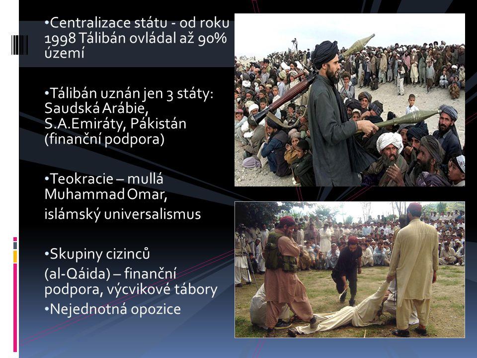Centralizace státu - od roku 1998 Tálibán ovládal až 90% území Tálibán uznán jen 3 státy: Saudská Arábie, S.A.Emiráty, Pákistán (finanční podpora) Teo