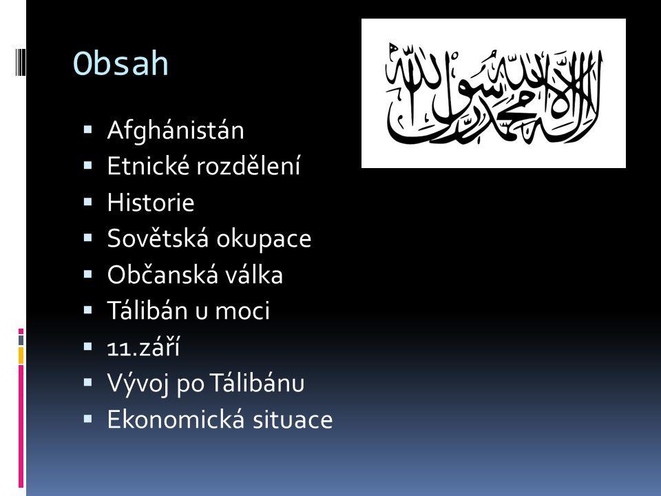 Obsah  Afghánistán  Etnické rozdělení  Historie  Sovětská okupace  Občanská válka  Tálibán u moci  11.září  Vývoj po Tálibánu  Ekonomická sit