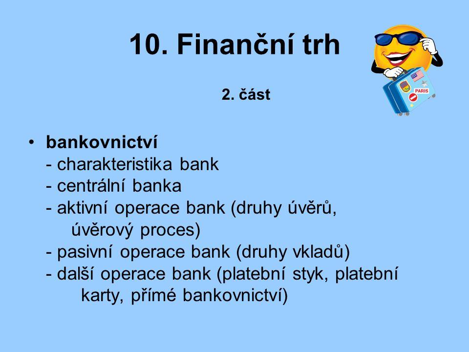 10. Finanční trh 2. část bankovnictví - charakteristika bank - centrální banka - aktivní operace bank (druhy úvěrů, úvěrový proces) - pasivní operace