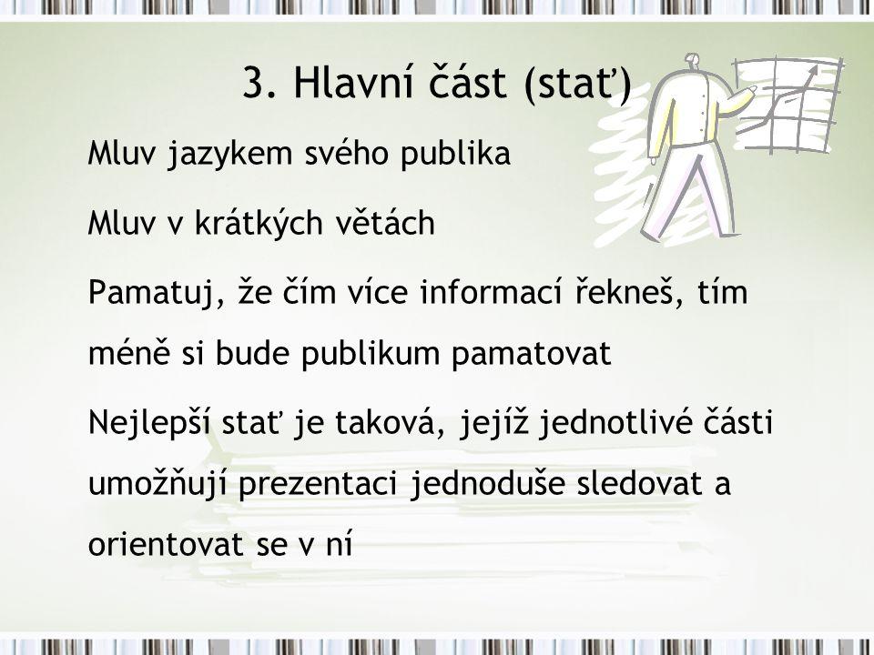 3. Hlavní část (stať) Mluv jazykem svého publika Mluv v krátkých větách Pamatuj, že čím více informací řekneš, tím méně si bude publikum pamatovat Nej