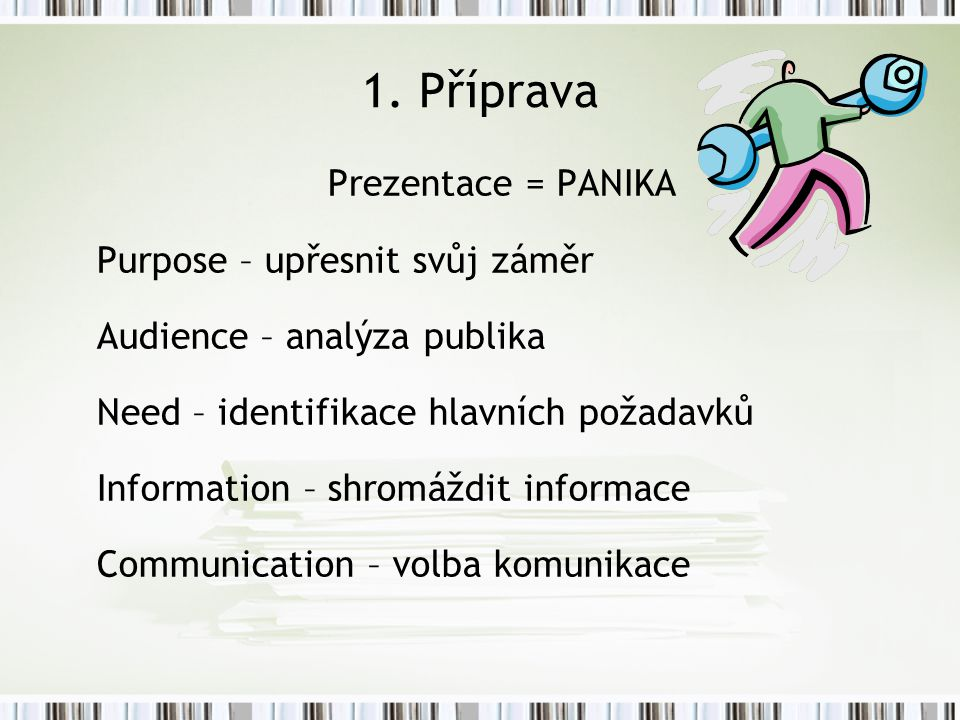 1. Příprava Prezentace = PANIKA Purpose – upřesnit svůj záměr Audience – analýza publika Need – identifikace hlavních požadavků Information – shromážd