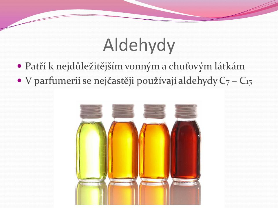 Aldehydy Patří k nejdůležitějším vonným a chuťovým látkám V parfumerii se nejčastěji používají aldehydy C 7 – C 15