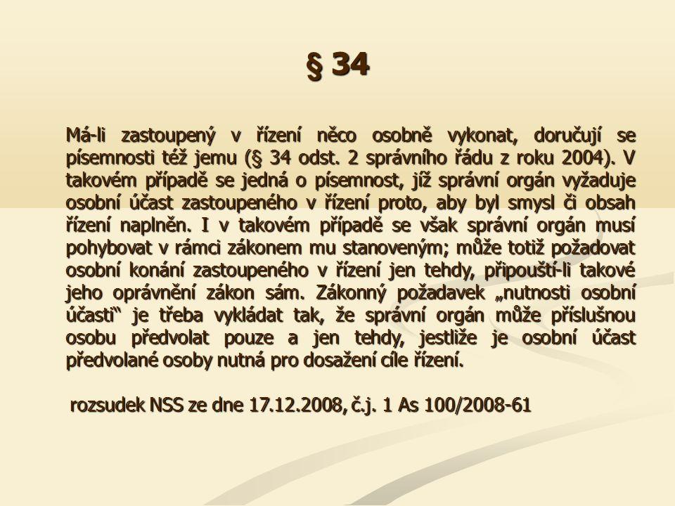 § 34 Má-li zastoupený v řízení něco osobně vykonat, doručují se písemnosti též jemu (§ 34 odst. 2 správního řádu z roku 2004). V takovém případě se je
