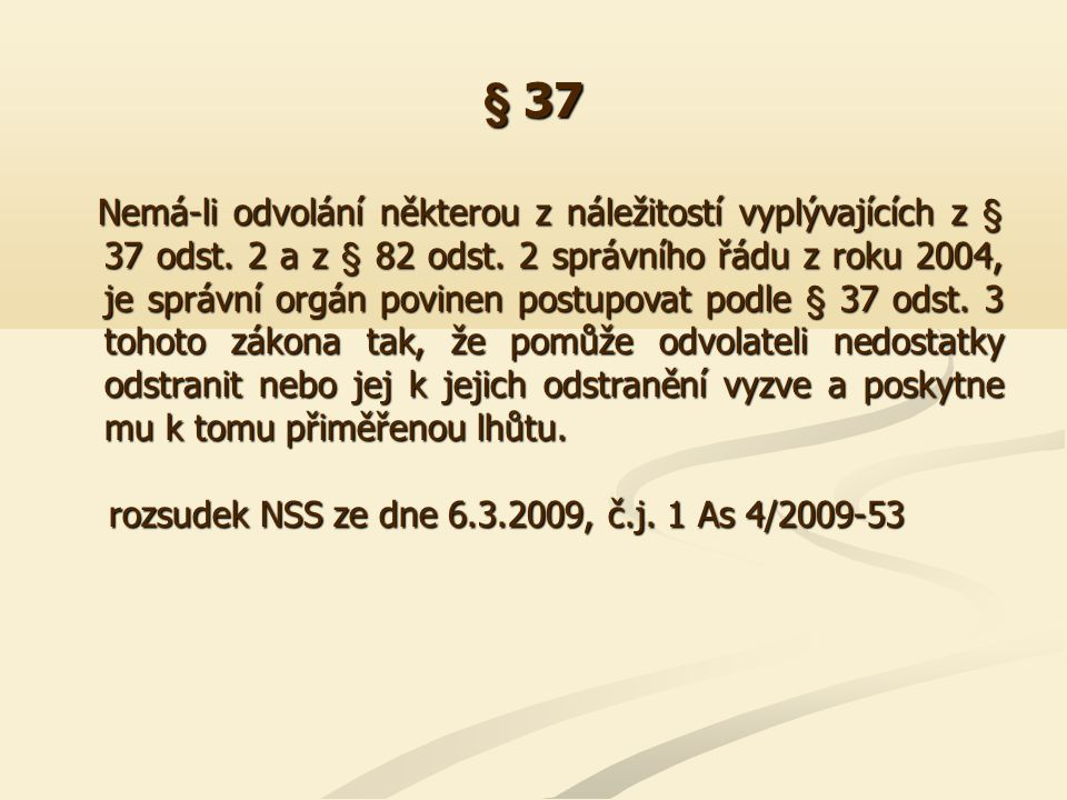 § 37 Nemá-li odvolání některou z náležitostí vyplývajících z § 37 odst. 2 a z § 82 odst. 2 správního řádu z roku 2004, je správní orgán povinen postup