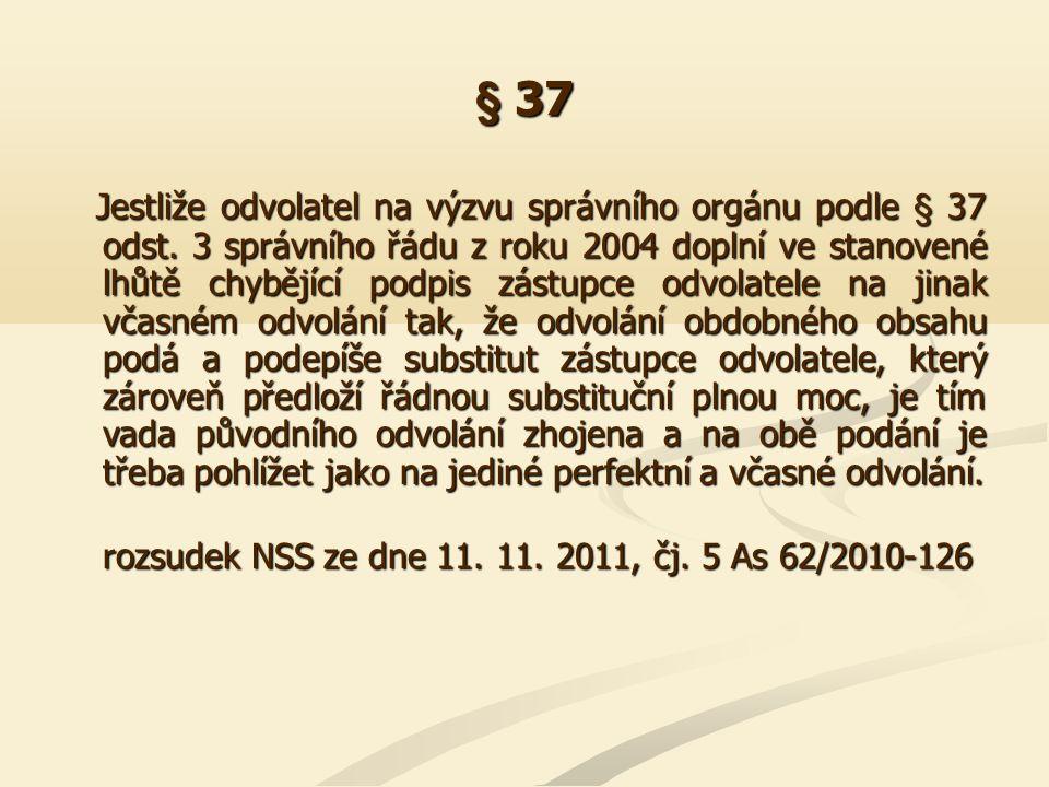 § 37 Jestliže odvolatel na výzvu správního orgánu podle § 37 odst. 3 správního řádu z roku 2004 doplní ve stanovené lhůtě chybějící podpis zástupce od