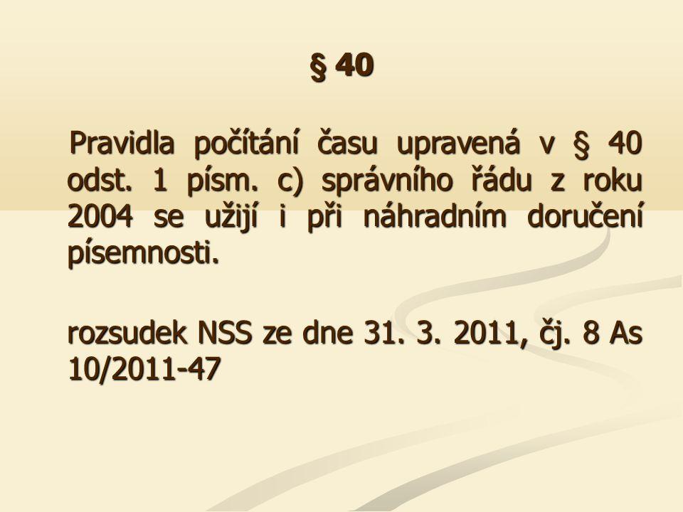 § 40 Pravidla počítání času upravená v § 40 odst. 1 písm. c) správního řádu z roku 2004 se užijí i při náhradním doručení písemnosti. Pravidla počítán
