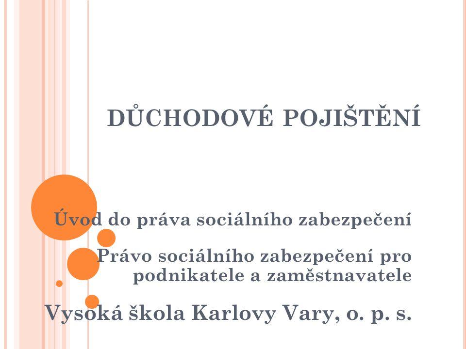 DŮCHODOVÉ POJIŠTĚNÍ Úvod do práva sociálního zabezpečení Právo sociálního zabezpečení pro podnikatele a zaměstnavatele Vysoká škola Karlovy Vary, o. p