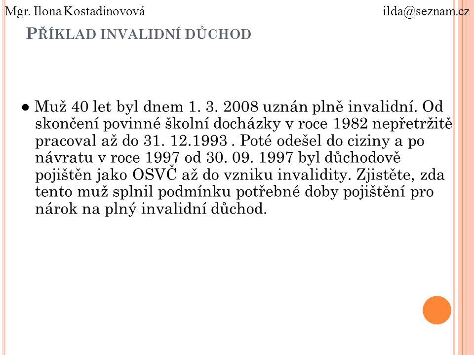 P ŘÍKLAD INVALIDNÍ DŮCHOD ● Muž 40 let byl dnem 1. 3. 2008 uznán plně invalidní. Od skončení povinné školní docházky v roce 1982 nepřetržitě pracoval