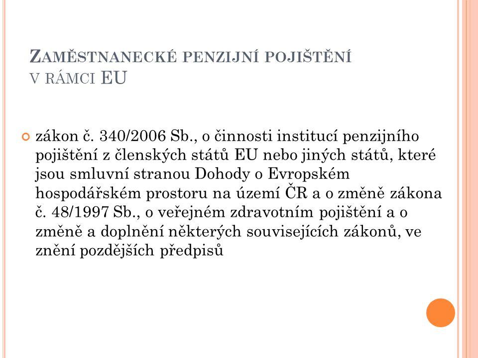 Z AMĚSTNANECKÉ PENZIJNÍ POJIŠTĚNÍ V RÁMCI EU zákon č. 340/2006 Sb., o činnosti institucí penzijního pojištění z členských států EU nebo jiných států,