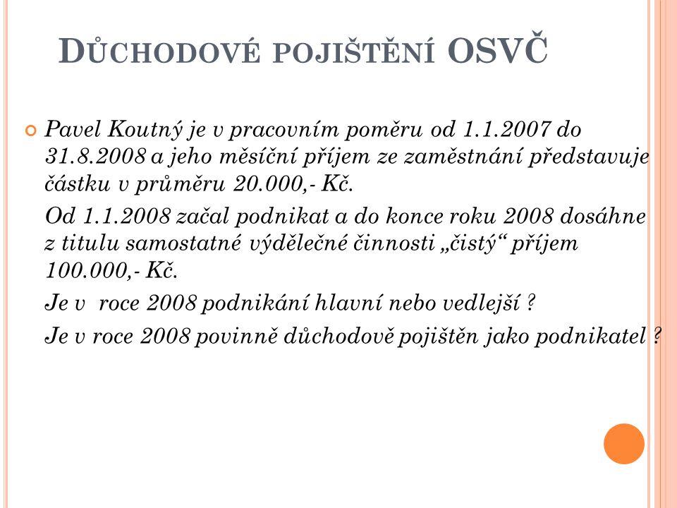 D ŮCHODOVÉ POJIŠTĚNÍ OSVČ Pavel Koutný je v pracovním poměru od 1.1.2007 do 31.8.2008 a jeho měsíční příjem ze zaměstnání představuje částku v průměru