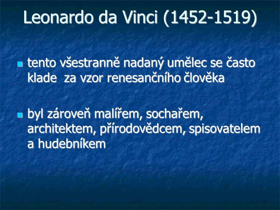 Leonardo da Vinci (1452-1519) tento všestranně nadaný umělec se často klade za vzor renesančního člověka tento všestranně nadaný umělec se často klade za vzor renesančního člověka byl zároveň malířem, sochařem, architektem, přírodovědcem, spisovatelem a hudebníkem byl zároveň malířem, sochařem, architektem, přírodovědcem, spisovatelem a hudebníkem