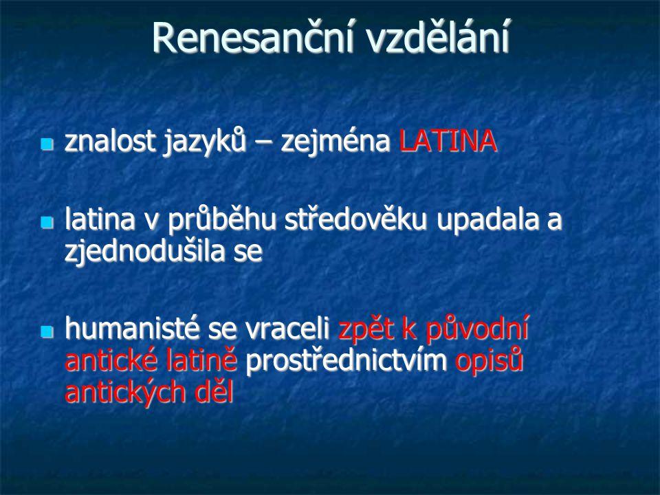 Renesanční vzdělání znalost jazyků – zejména LATINA znalost jazyků – zejména LATINA latina v průběhu středověku upadala a zjednodušila se latina v průběhu středověku upadala a zjednodušila se humanisté se vraceli zpět k původní antické latině prostřednictvím opisů antických děl humanisté se vraceli zpět k původní antické latině prostřednictvím opisů antických děl