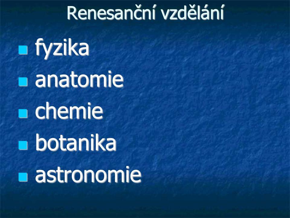 Renesanční vzdělání fyzika fyzika anatomie anatomie chemie chemie botanika botanika astronomie astronomie