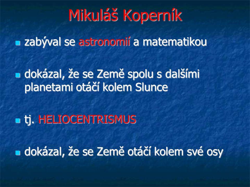 Mikuláš Koperník zabýval se astronomií a matematikou zabýval se astronomií a matematikou dokázal, že se Země spolu s dalšími planetami otáčí kolem Slunce dokázal, že se Země spolu s dalšími planetami otáčí kolem Slunce tj.