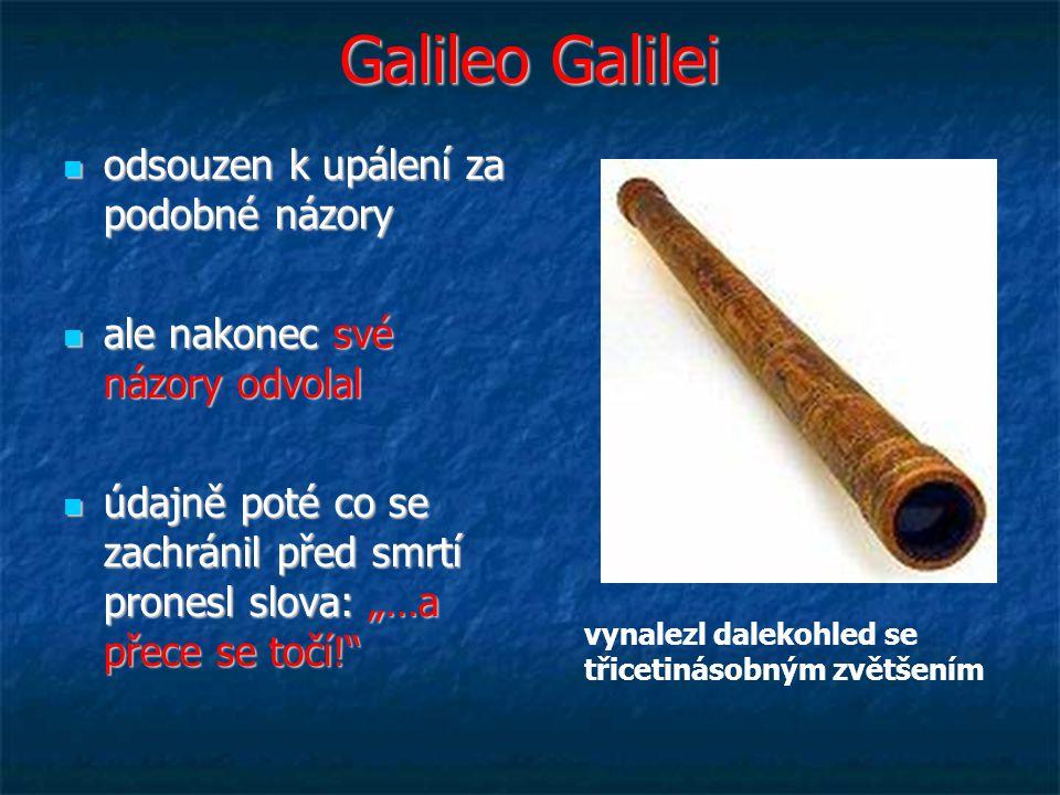 """Galileo Galilei odsouzen k upálení za podobné názory odsouzen k upálení za podobné názory ale nakonec své názory odvolal ale nakonec své názory odvolal údajně poté co se zachránil před smrtí pronesl slova: """"…a přece se točí! údajně poté co se zachránil před smrtí pronesl slova: """"…a přece se točí! vynalezl dalekohled se třicetinásobným zvětšením"""