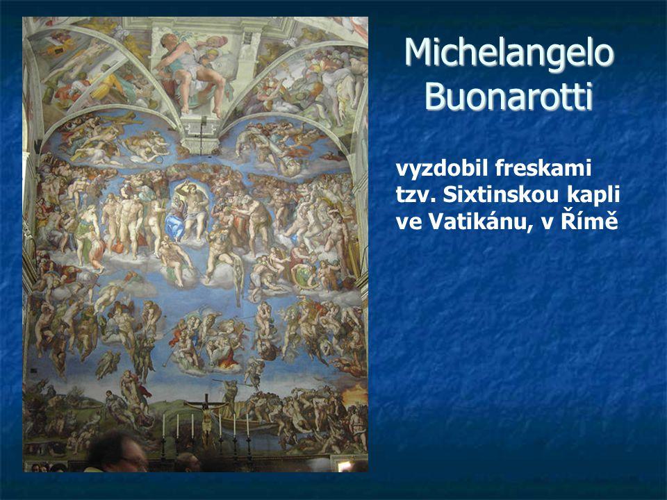 Michelangelo Buonarotti vyzdobil freskami tzv. Sixtinskou kapli ve Vatikánu, v Římě