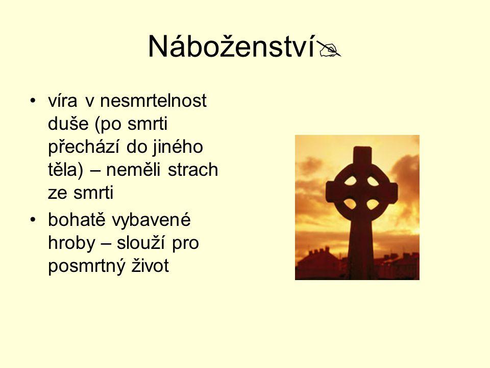 Náboženství  víra v nesmrtelnost duše (po smrti přechází do jiného těla) – neměli strach ze smrti bohatě vybavené hroby – slouží pro posmrtný život