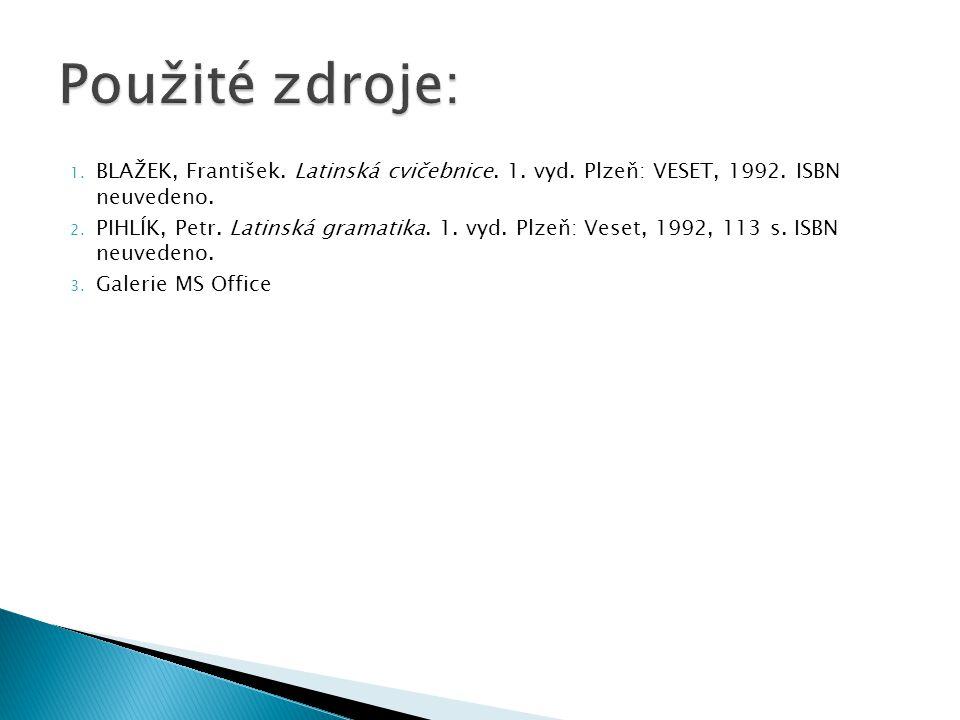 1. BLAŽEK, František. Latinská cvičebnice. 1. vyd. Plzeň: VESET, 1992. ISBN neuvedeno. 2. PIHLÍK, Petr. Latinská gramatika. 1. vyd. Plzeň: Veset, 1992