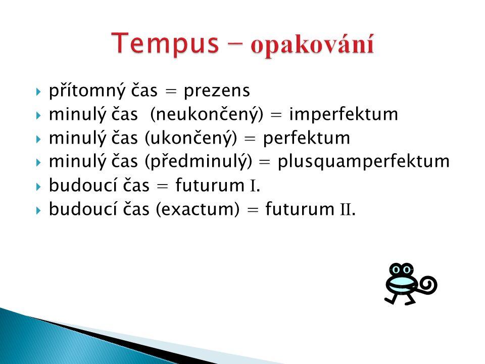  přítomný čas = prezens  minulý čas (neukončený) = imperfektum  minulý čas (ukončený) = perfektum  minulý čas (předminulý) = plusquamperfektum  b