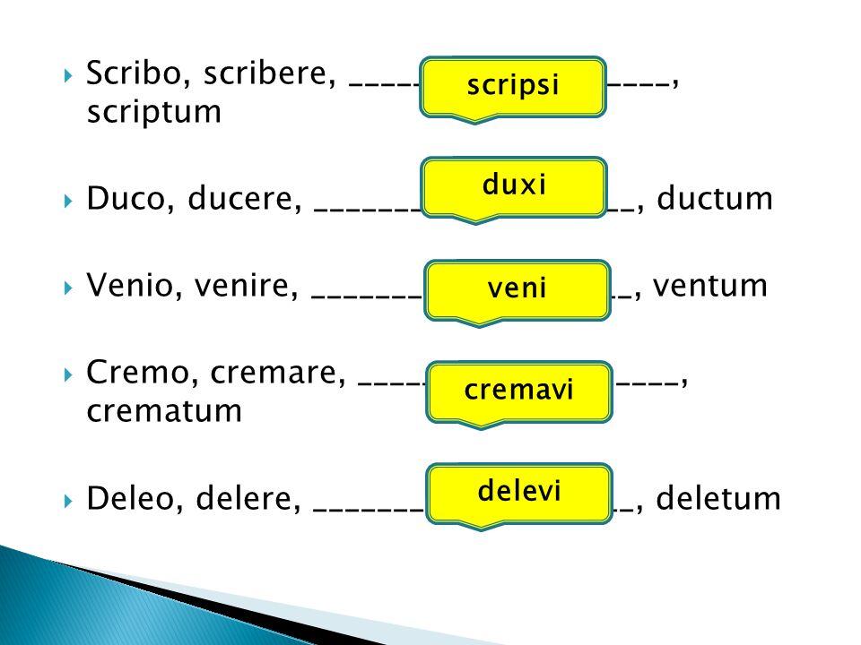  Scribo, scribere, ____________________, scriptum  Duco, ducere, ____________________, ductum  Venio, venire, ____________________, ventum  Cremo, cremare, ____________________, crematum  Deleo, delere, ____________________, deletum scripsi duxi veni cremavi delevi