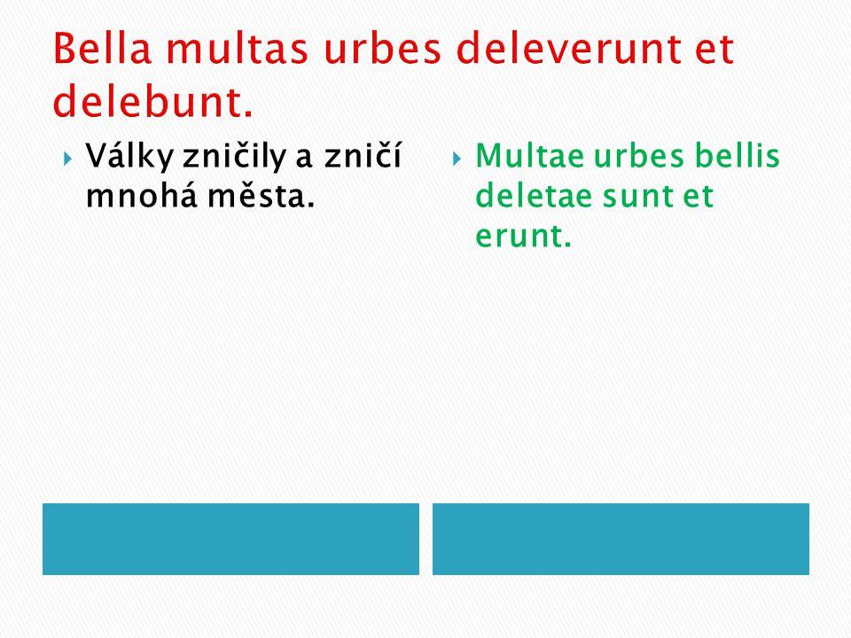  Války zničily a zničí mnohá města.  Multae urbes bellis deletae sunt et erunt.