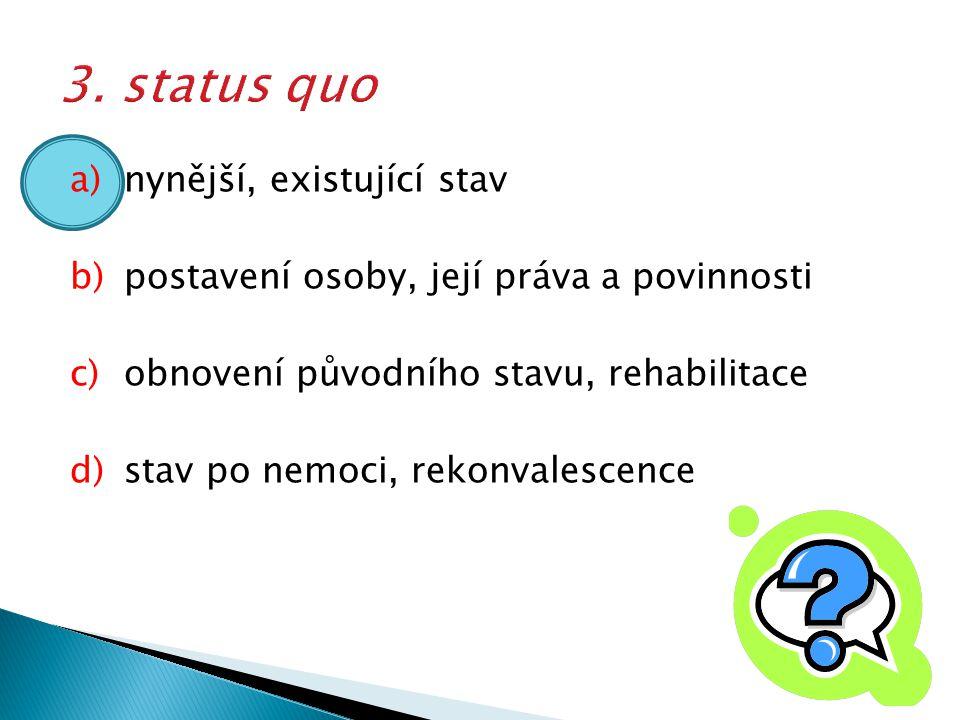 a)nynější, existující stav b)postavení osoby, její práva a povinnosti c)obnovení původního stavu, rehabilitace d)stav po nemoci, rekonvalescence